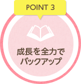 POINT3 成長を全力でバックアップ
